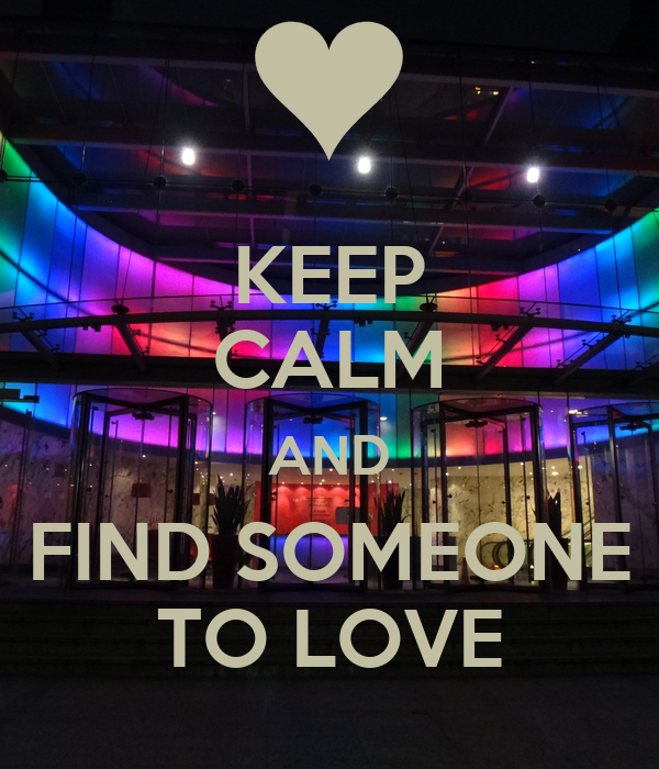 KEEP CALM AND FIND SOMEONE TO LOVE