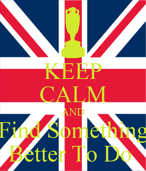 KEEP CALM AND Find Something Better To Do