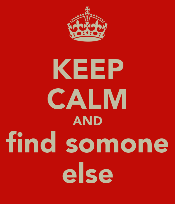 KEEP CALM AND find somone else