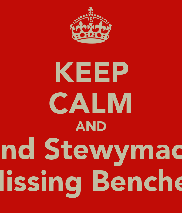 KEEP CALM AND Find Stewymac's Missing Benches