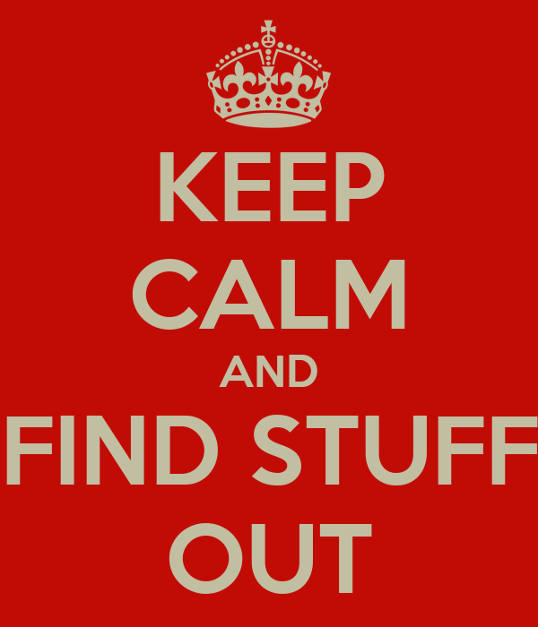 KEEP CALM AND FIND STUFF OUT
