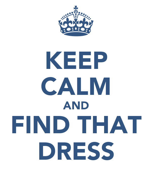 KEEP CALM AND FIND THAT DRESS
