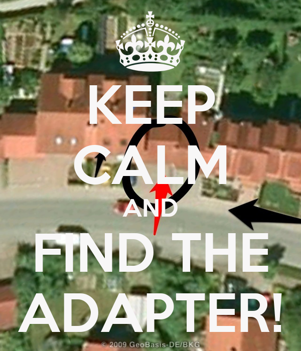 KEEP CALM AND FIND THE ADAPTER!
