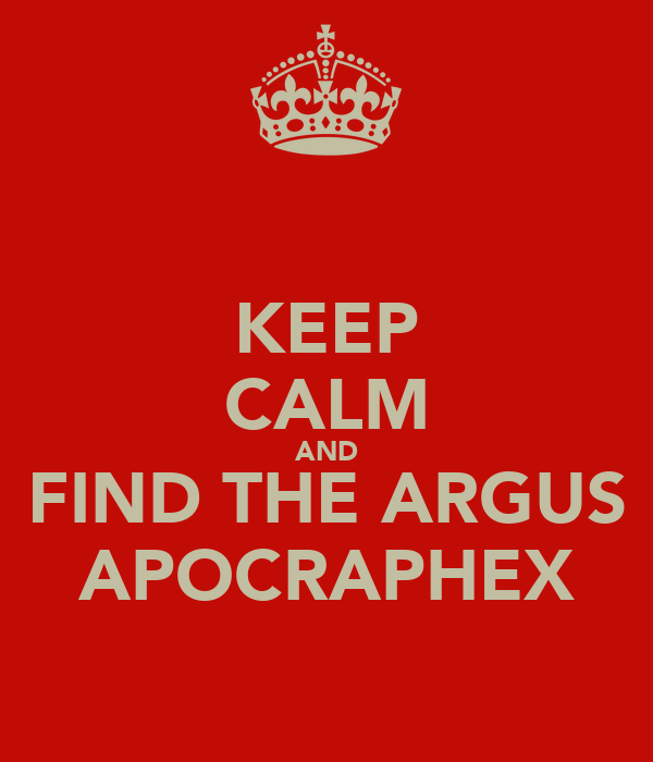 KEEP CALM AND FIND THE ARGUS APOCRAPHEX