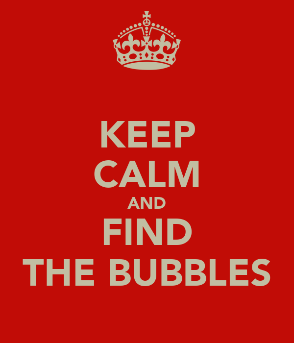 KEEP CALM AND FIND THE BUBBLES