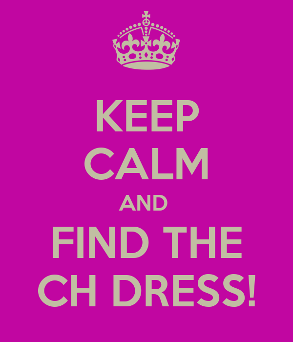 KEEP CALM AND  FIND THE CH DRESS!