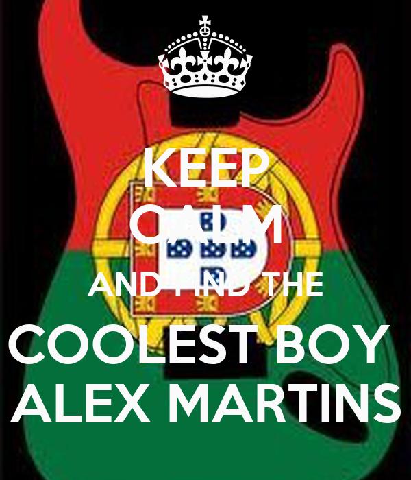 KEEP CALM AND FIND THE COOLEST BOY  ALEX MARTINS