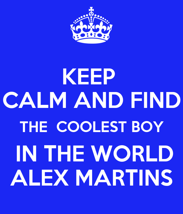 KEEP  CALM AND FIND THE  COOLEST BOY  IN THE WORLD ALEX MARTINS