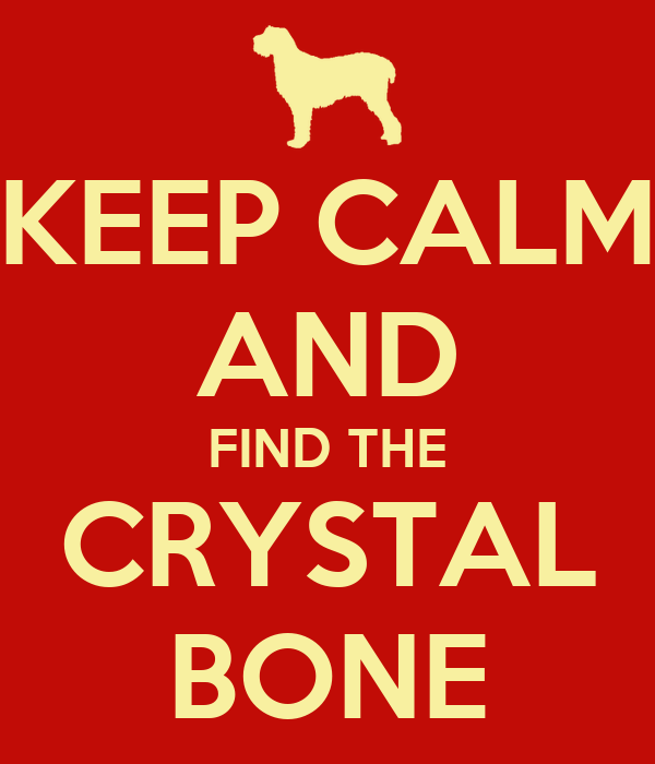 KEEP CALM AND FIND THE CRYSTAL BONE