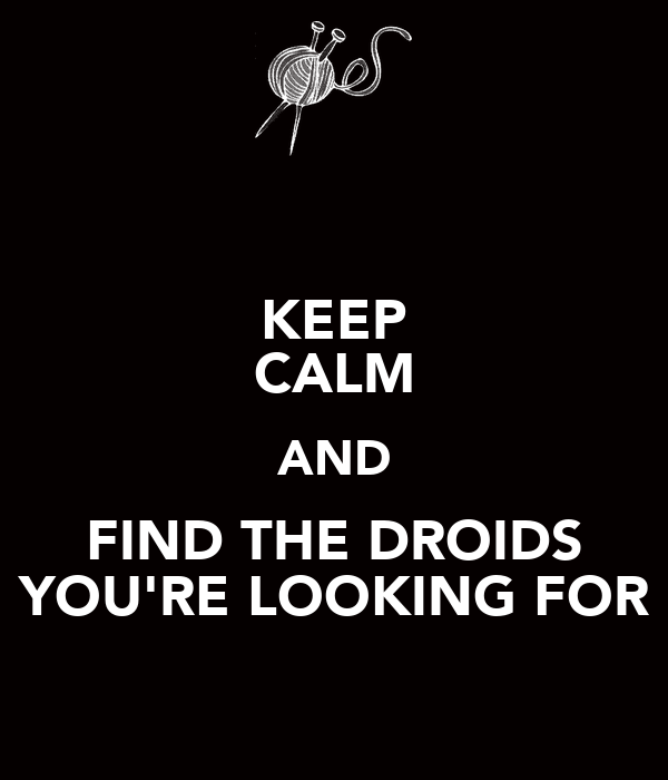 KEEP CALM AND FIND THE DROIDS YOU'RE LOOKING FOR