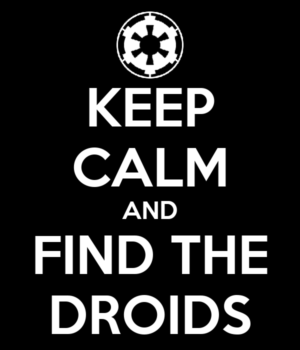 KEEP CALM AND FIND THE DROIDS