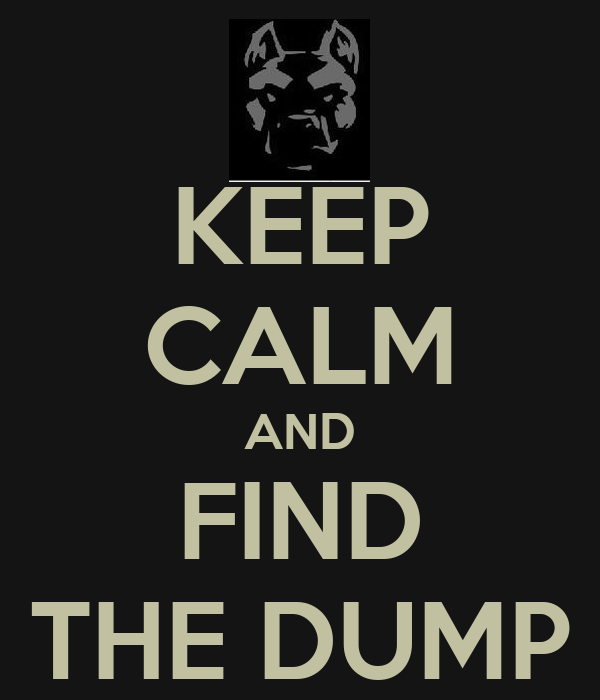 KEEP CALM AND FIND THE DUMP