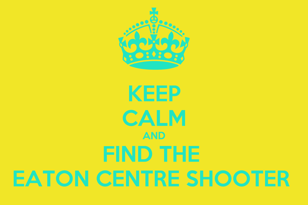 KEEP CALM AND FIND THE  EATON CENTRE SHOOTER
