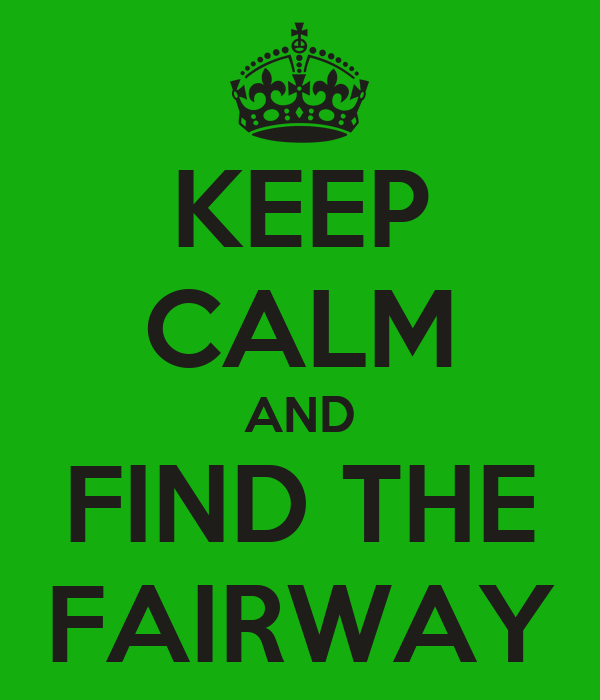 KEEP CALM AND FIND THE FAIRWAY