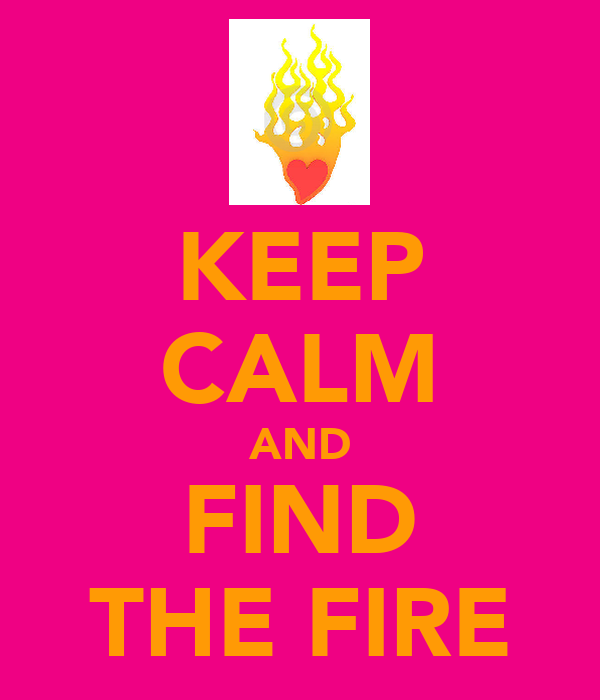 KEEP CALM AND FIND THE FIRE