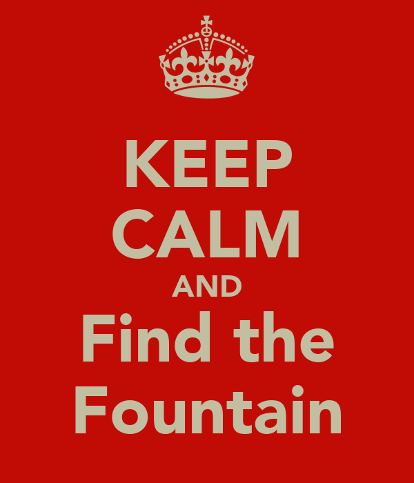 KEEP CALM AND Find the Fountain