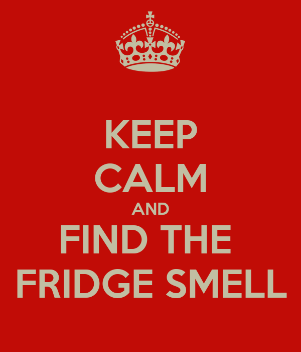 KEEP CALM AND FIND THE  FRIDGE SMELL