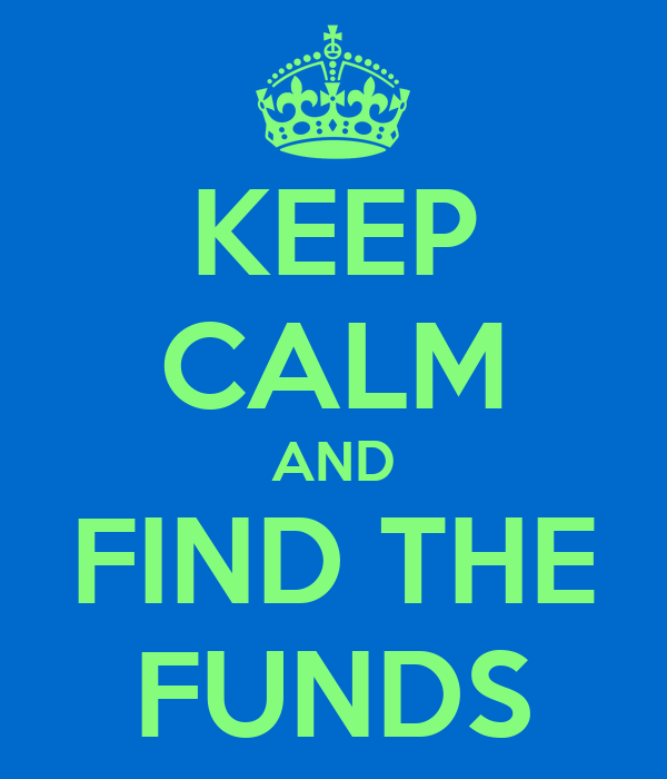 KEEP CALM AND FIND THE FUNDS