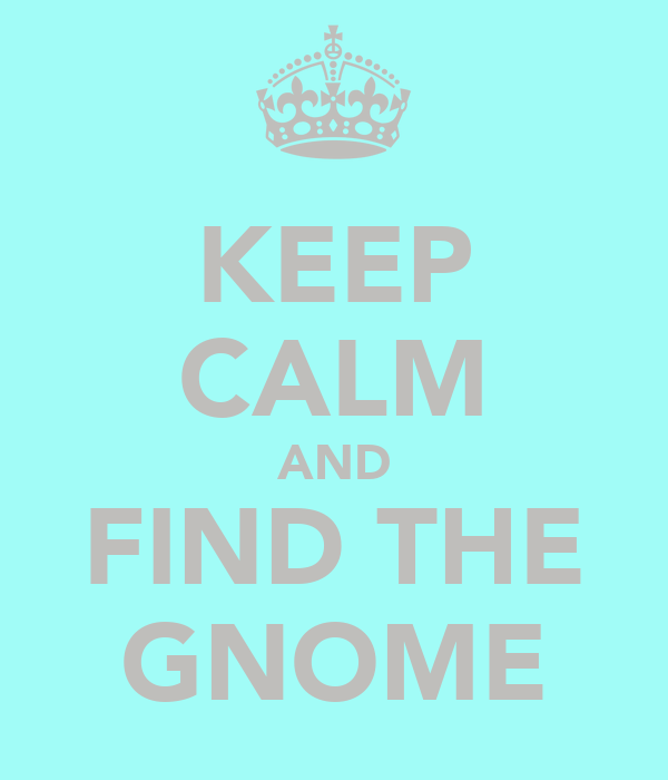 KEEP CALM AND FIND THE GNOME