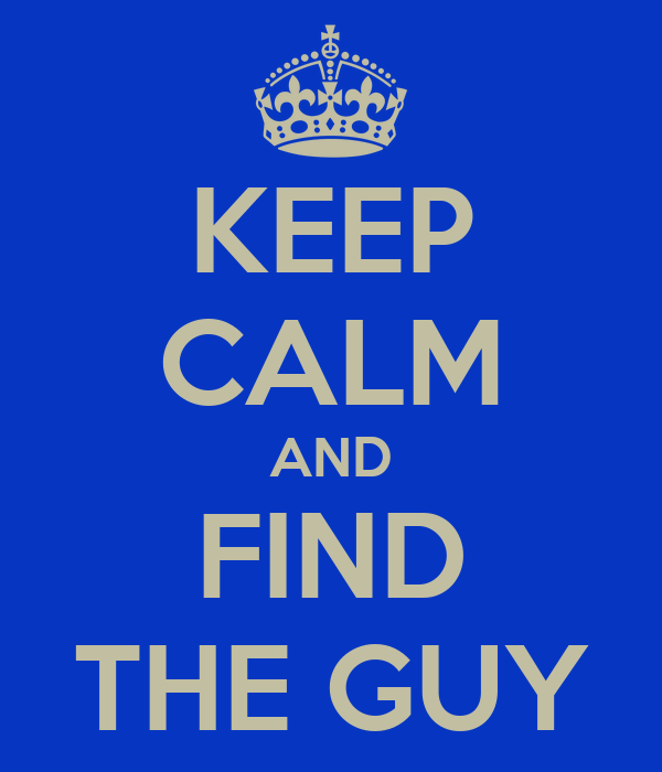 KEEP CALM AND FIND THE GUY