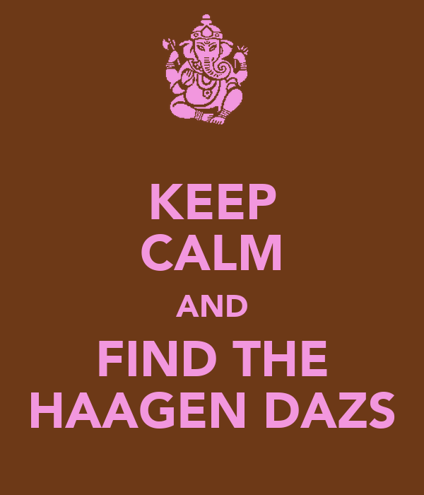 KEEP CALM AND FIND THE HAAGEN DAZS