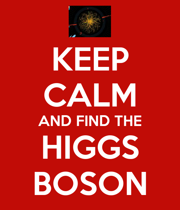 KEEP CALM AND FIND THE HIGGS BOSON