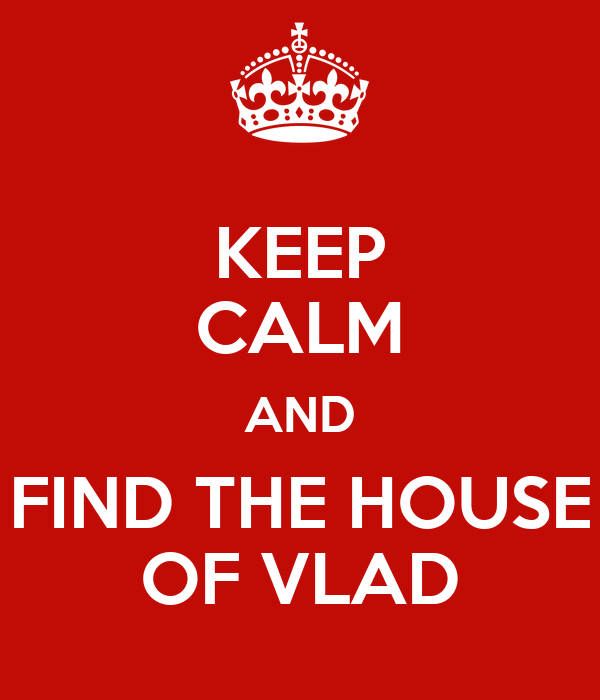 KEEP CALM AND FIND THE HOUSE OF VLAD