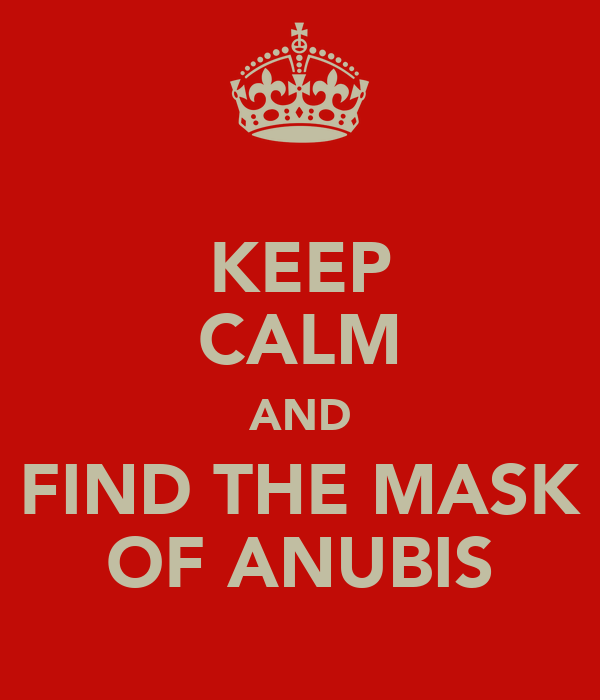 KEEP CALM AND FIND THE MASK OF ANUBIS