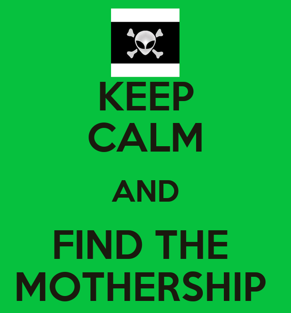 KEEP CALM AND FIND THE  MOTHERSHIP