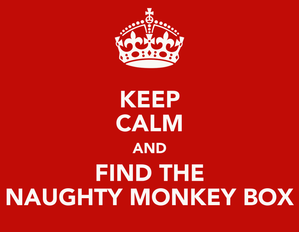 KEEP CALM AND FIND THE NAUGHTY MONKEY BOX