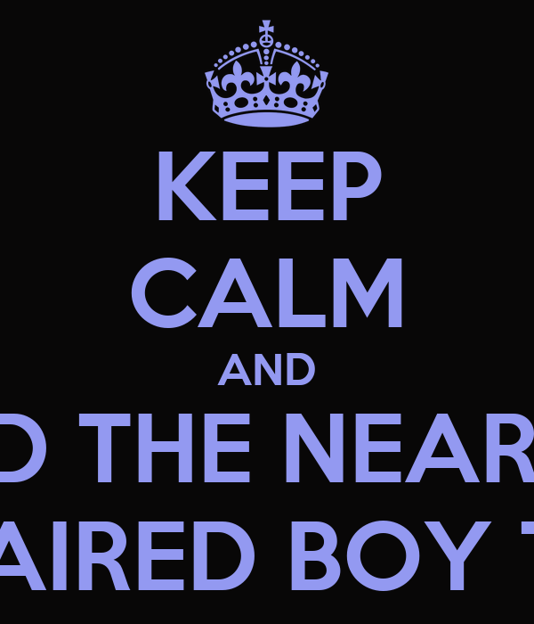 KEEP CALM AND FIND THE NEAREST LONG HAIRED BOY TO PASH