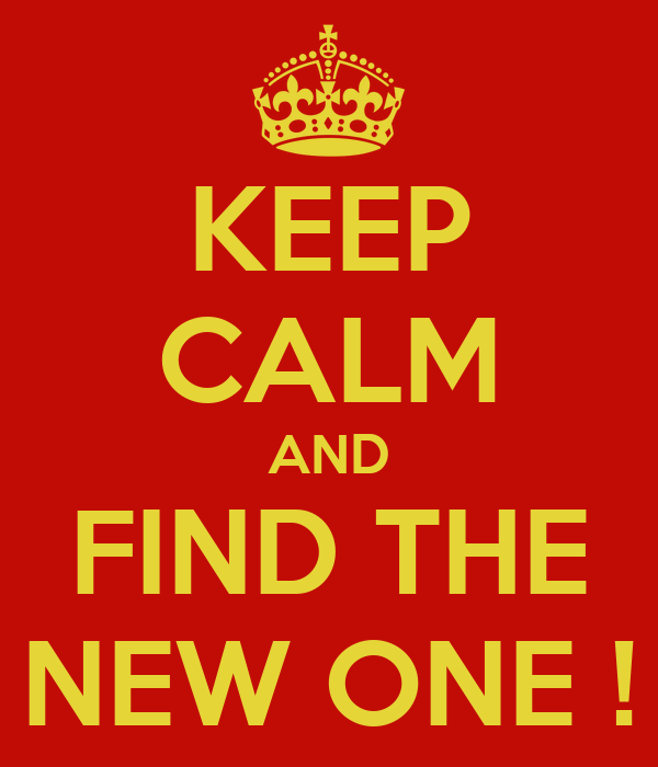 KEEP CALM AND FIND THE NEW ONE !