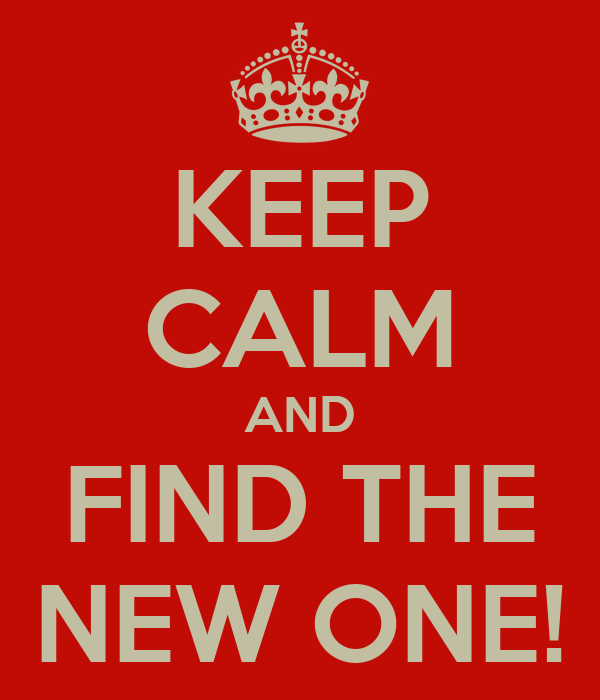 KEEP CALM AND FIND THE NEW ONE!