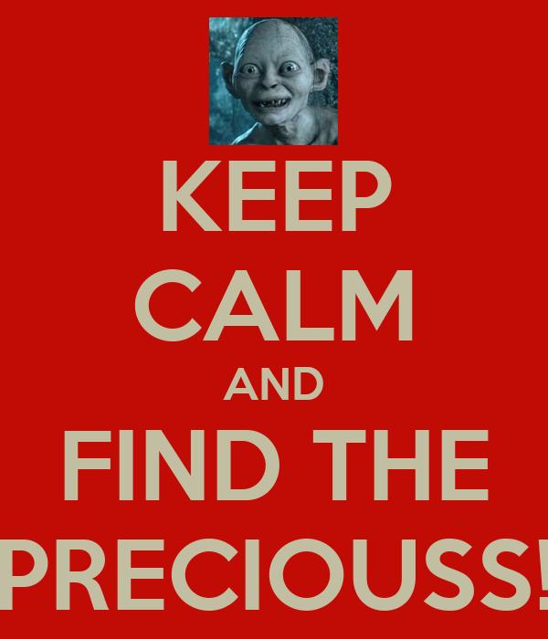 KEEP CALM AND FIND THE PRECIOUSS!