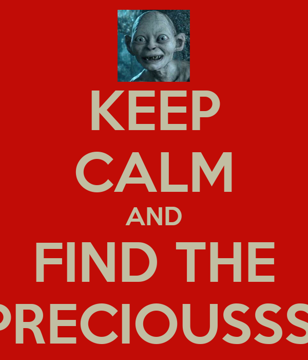 KEEP CALM AND FIND THE PRECIOUSSS!
