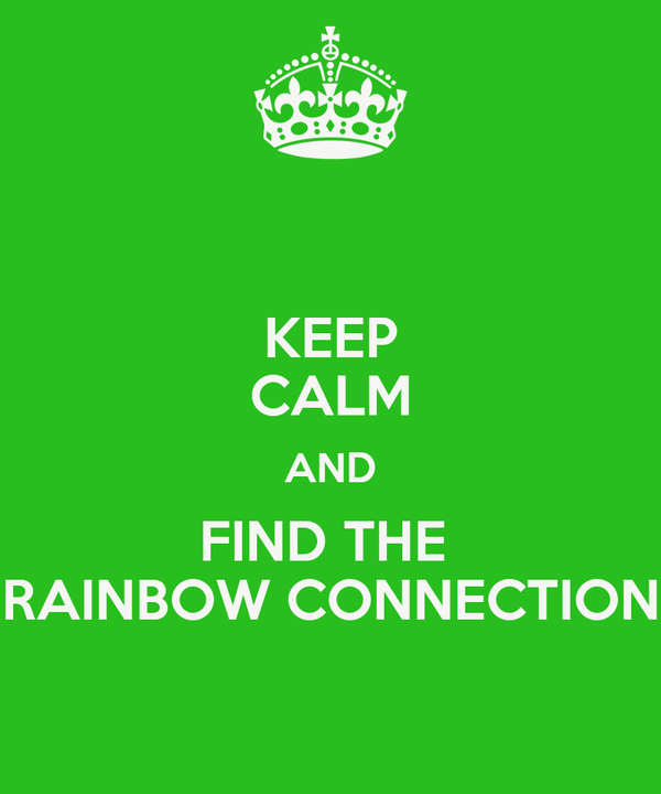KEEP CALM AND FIND THE  RAINBOW CONNECTION