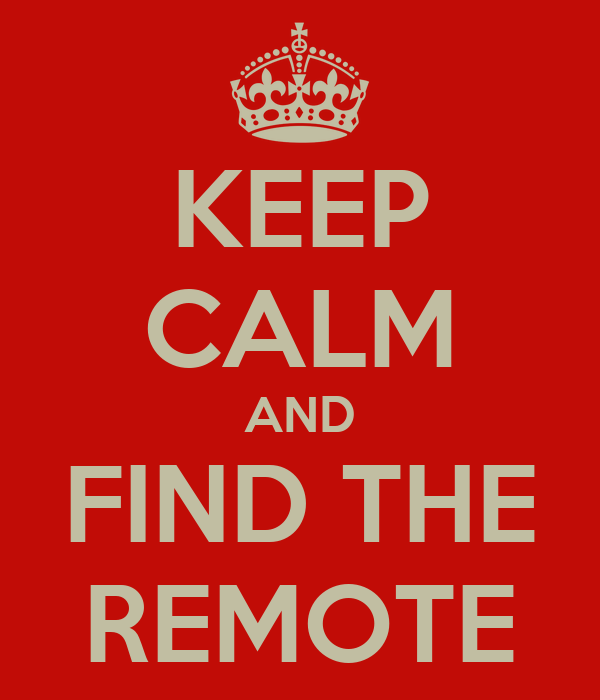 KEEP CALM AND FIND THE REMOTE