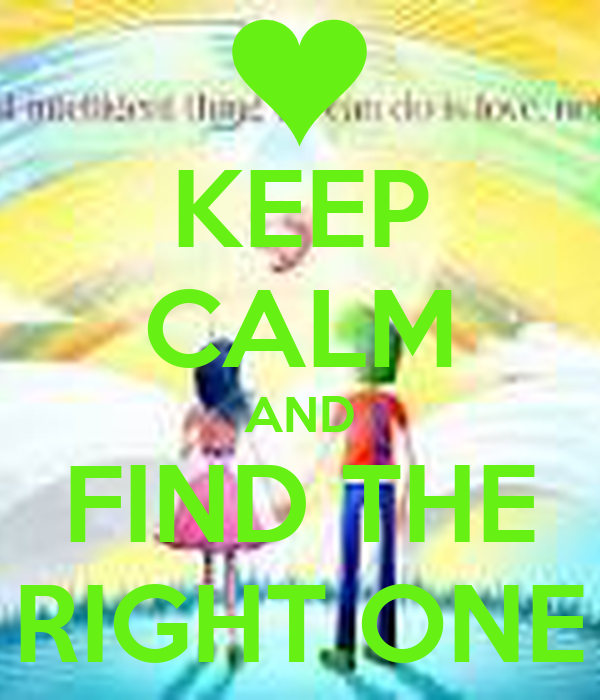 KEEP CALM AND FIND THE RIGHT ONE
