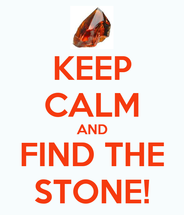 KEEP CALM AND FIND THE STONE!