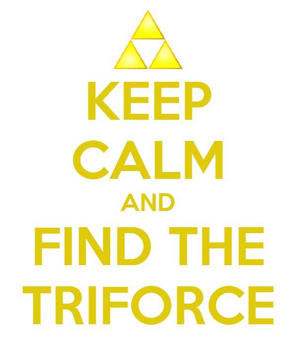 KEEP CALM AND FIND THE TRIFORCE