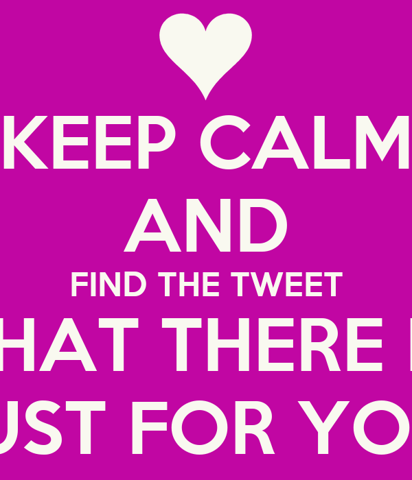 KEEP CALM AND FIND THE TWEET THAT THERE IS JUST FOR YOU!