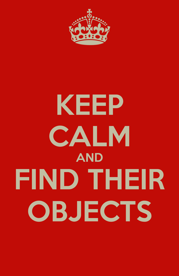 KEEP CALM AND FIND THEIR OBJECTS