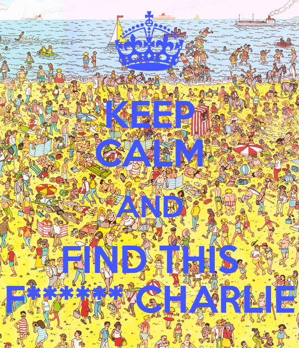 KEEP CALM AND FIND THIS F****** CHARLIE