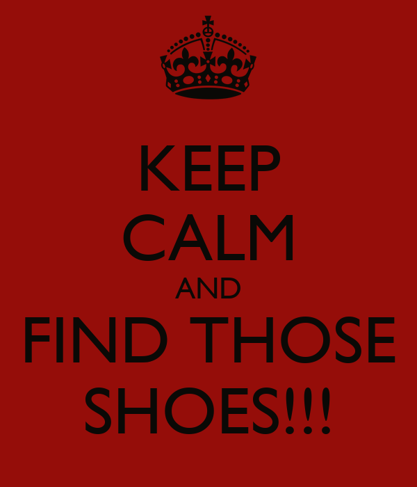 KEEP CALM AND FIND THOSE SHOES!!!