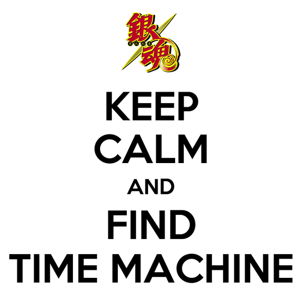 KEEP CALM AND FIND TIME MACHINE
