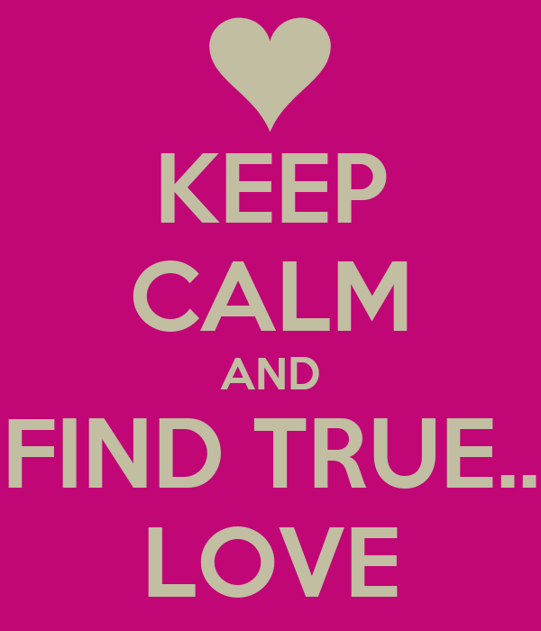 KEEP CALM AND FIND TRUE.. LOVE