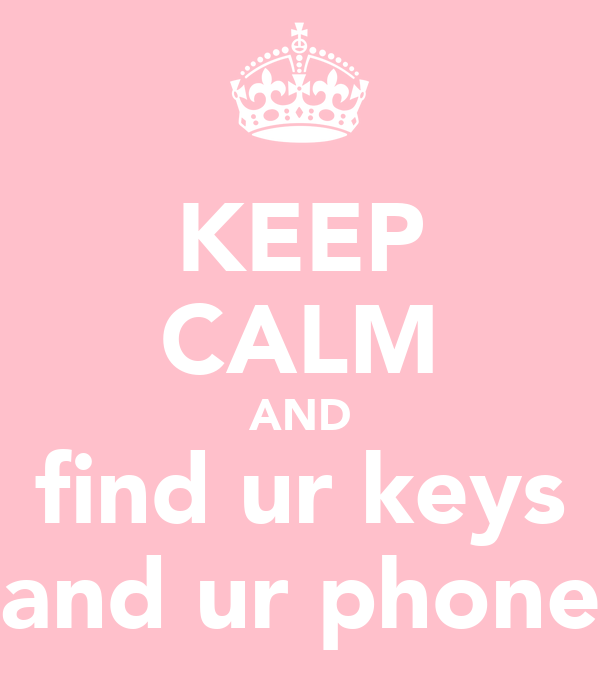 KEEP CALM AND find ur keys and ur phone