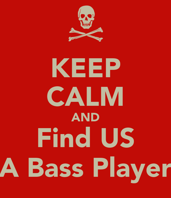 KEEP CALM AND Find US A Bass Player