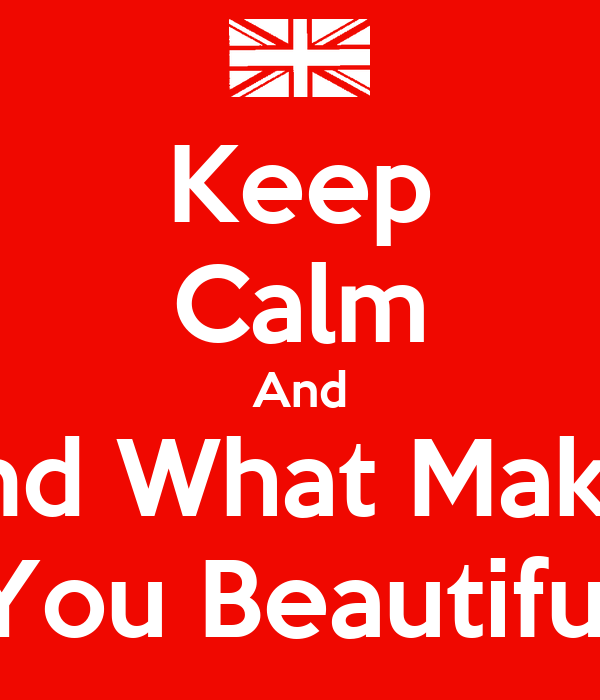 Keep Calm And Find What Makes You Beautiful