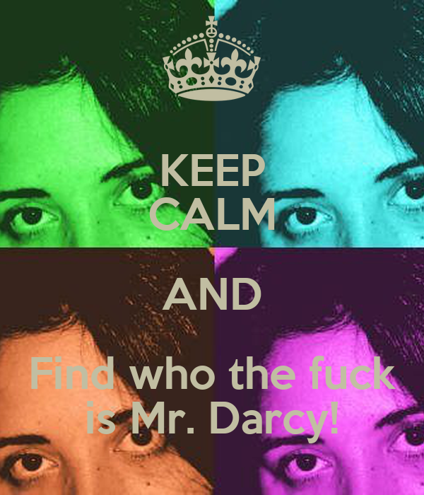 KEEP CALM AND Find who the fuck is Mr. Darcy!
